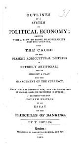 Outlines of a System of Political Economy: Written with a View to Prove to Government and the Country, that the Cause of the Present Agricultural Distress is Entirely Artificial, and to Suggest a Plan for the Management of the Currency, by which it May be Remedied Now, and Any Recurrence of Similar Evils be Prevented in Future ; Together with the Fourth Edition of an Essay on the Principles of Banking