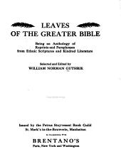 Leaves of the Greater Bible: Being an Anthology of Reprints and Paraphrases from Ethnic Scriptures and Kindred Literature