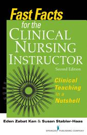 Fast Facts for the Clinical Nursing Instructor: Clinical Teaching in a Nutshell, Second Edition, Edition 2