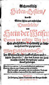 Alchymistisch Sieben-Gestirn, das ist, Sieben ... Tractätlein, vom Stein der Weisen ... Aus dem Latein ins Hochdeutsche treulich übergesetzet und in Druck gefertiget