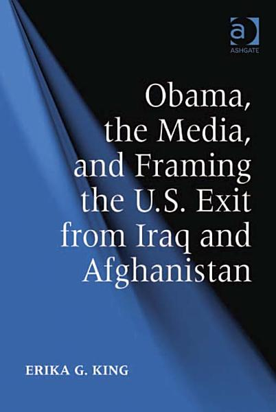 Obama  the Media  and Framing the U S  Exit from Iraq and Afghanistan