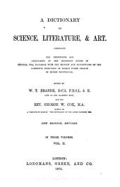 A Dictionary of Science, Literature, & Art: Comprising the Definitions and Derivations of the Scientific Terms in General Use, Together with the History and Descriptions of the Scientific Principles of Nearly Every Branch of Human Knowledge, Volume 2