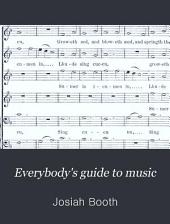 Everybody's Guide to Music: With Illustrated Chapters on Singing and Cultivation of the Voice; Full and Explicit Helps to the Piano and Organ; Complete Dictionary of Musical Terms