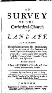An survey of the cathedral-church of Landaff: Containing the inscriptions upon the monuments, with an account of the bishops and other dignitaries belonging to the same ... the times of their decease, places of burial, and epitaphs. To which is subjoin'd a large appendix of records ...