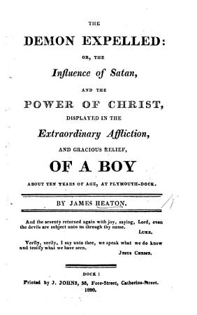 The Demon Expelled  Or  the Influence of Satan and the Power of Christ Displayed in the Extraordinary Affliction and Gracious Relief of  John Evans   a Boy about Ten Years of Age  at Plymouth Dock PDF