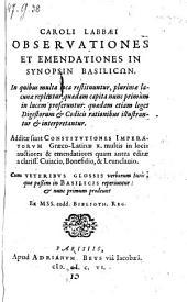 """""""Caroli Labbæi"""" Observationes Et Emendationes In Synopsin Basilicōn ... Additæ sunt Constitvtiones Imperatorvm Græco-Latinæ X. multis in locis auctiores & emendatiores ... Cum Veteribvs Glossis verborum Iuris, quæ paßim in Basilicis reperiuntur : & nunc primum prodeunt"""