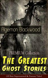 PREMIUM Collection – The Greatest Ghost Stories of Algernon Blackwood (10 Best Supernatural & Fantasy Tales): The Empty House, Keeping His Promise, The Willows, The Listener, Max Hensig, Secret Worship, Ancient Sorceries, The Wendigo, The Glamour of the Snow and The Transfer