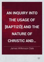 An Inquiry Into the Usage of  baptiz    and the Nature of Christic and Patristic Baptism PDF