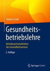 Gesundheitsbetriebslehre: Betriebswirtschaftslehre des Gesundheitswesens, Ausgabe 2