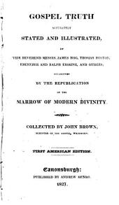 Gospel Truth Accurately Stated and Illustrated, by the Reverend Messrs. James Hog, Thomas Boston, Ebenezer and Ralph Erskine, and Others: Occasioned by the Republication of the Marrow of Modern Divinity