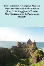 The Comparative 1st Century Aramaic Bible in Plain English (8th ed.) & King James Version New Testament with Psalms and Proverbs