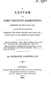 A letter to Lord Viscount Barrington: (written in the year 1730,) concerning the question, whether the Logos supplied the place of a human soul in the person of Jesus Christ