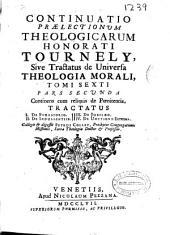 Continuatio praelectionum theologicarum Honorati Tournely sive Tractatus de universa theologia morali: Continens cum reliquis de poenitentia .... Tomi sexti, pars secunda