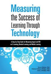 Measuring the Success of Learning Through Technology: A Step-by-Step Guide for Measuring Impact and Calculating ROI on E-Learning, Blended Learning, and Mobile Learning