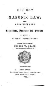 Digest of Masonic Law: Being a Complete Code of Regulations, Decisions and Opinions, Upon Questions of Masonic Jurisprudence ...