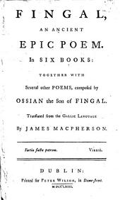Fingal: An Ancient Epic Poem. In Six Books: Together with Several Other Poems, Composed by Ossian the Son of Fingal. Translated from the Gallic Language by James Macpherson