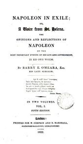 Napoleon in exile; or, A voice from St. Helena, the opinions and reflections of Napoleon on the most important events of his life and government, in his own words: Volume 1