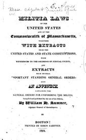 Militia Laws of the United States and the of the Commonwealth of Massachusetts: Together with Extracts from the United States and State Constitutions ... Also, an Appendix Containing the General Orders for Uniforming the Militia, Compiled and Published for the Use of the Militia