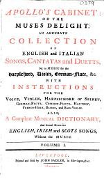 Apollo's Cabinet: or the Muses Delight. An Accurate Collection of English and Italian Songs Cantatas and Duetts, Set to Music for the Harpsichord, Violin, German-Flute,&c. With Instructions for the Voice ... Also, a Compleat Musical Dictionary, and several Hundred English, Irish and Scots Songs, without the Music