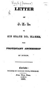 """Letter of J. K. L. [i.e. J. D.] to ... Dr. Magee, Archbishop of Dublin, [in answer to the """"Charge delivered at his primary Visitation,"""" etc.]"""