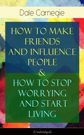 How To Make Friends And Influence People & How To Stop Worrying And Start Living: From the Greatest Motivational Speaker of 20thCentury and Creator of The Quick and Easy Way to Effective Speaking & The Art of Public Speaking