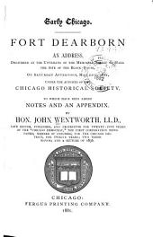 Early Chicago. Fort Dearborn: An Address Delivered at the Unveiling of the Memorial Tablet to Mark the Site of the Block-house ... May 21st, 1881, Under the Auspices of the Chicago Historical Society, to which Have Been Added Notes and an Appendix