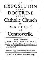 An Exposition of the Doctrine of the Catholic Church in Matters of Controversie. By the Right Reverend James Benigne Bossuet, Counsellor to the King, Bishop of Meaux, Formerly of Condom, and Preceptor to the Dauphin; First Almoner to the Dauphiness. Done Into English from the Fifth Edition in French
