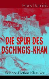 """Die Spur des Dschingis-Khan (Science-Fiction Klassiker) - Vollständige Ausgabe: Zukunftsroman des Autors von """"Befehl aus dem Dunkel"""", """"John Workmann"""" und """"Atomgewicht 500"""""""