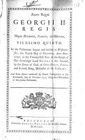 Anno Regni Georgii II. Regis Magnæ Britanniæ, Franciæ, & Hiberniæ, Vicesimo Quinto. At the Parliament Begun and Holden at Westminster, the Tenth Day of November, ... 1747, ... and from Thence Continued by Several Prorogations to the Fourteenth Day of November 1751, Being the Fifth Session of this Present Parliament