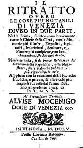 Il Ritratto Overo Le Cose Piu' Notabili Di Venezia Diviso In Due Parti ; Ampliato con la relazione delle Fabriche Publiche, e private, & altre cose piu notabili successe dall'anno 1682. fino al presente 1704. da D. L. G. S. V.