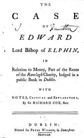 The Case of Edward Lord Bishop of Elphin: In Relation to Money, Part of the Rents of the Ranelagh Charity, Lodged in a Public Bank in Dublin. With Notes, Critical and Explanatory, by Sir Richard Cox, Bart
