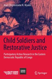 Child Soldiers and Restorative Justice: Participatory Action Research in the Eastern Democratic Republic of Congo