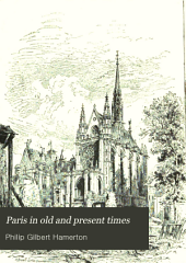 Paris in Old and Present Times: With Especial Reference to Changes in Its Architecture and Topography
