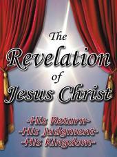 The Revelation of Jesus Christ: His Return - His Judgment - His Kingdom