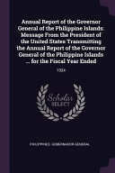 Annual Report of the Governor General of the Philippine Islands  Message from the President of the United States Transmitting the Annual Report of the PDF