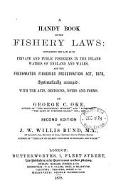 A Handy Book of the Fishery Laws: Containing the Law as to Private and Public Fisheries in the Inland Waters of England and Wales : and the Freshwater Fisheries Preservation Act, 1878, Systematically Arranged with the Acts, Decisions, Notes and Forms