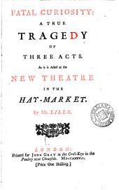 Fatal Curiosity: A True Tragedy of Three Acts. As it is Acted at the New Theatre in the Hay-Market. By Mr. Lillo