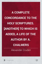 A complete concordance to the holy Scriptures. [Another] To which is added, a life of the author by A. Chalmers
