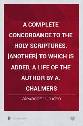 A Complete Concordance To The Holy Scriptures Another To Which Is Added A Life Of The Author By A Chalmers Book PDF