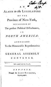 An Alarm to the Legislature of the Province of New-York: Occasioned by the Present Political Disturbances, in North America: Addressed to the Honourable Representatives in General Assembly Convened. [One Line in Latin], Volume 1