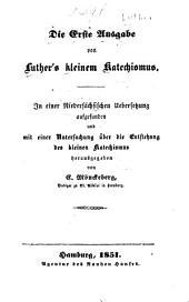 Die erste Ausgabe von Luther's kleinem Katechismus: In einer niedersächsischen Uebersetzung aufgefunden und mit einer Untersuchung über die Entstehung des kleinen Katechismus