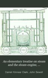 An Elementary Treatise on Steam and the Steam-engine, Stationary and Portable: (being an Extension of the Elementary Treatise on Steam of Mr. John Sewell)
