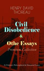 Civil Disobedience & Other Essays - Premium Collection: 26 Political, Philosophical & Historical Essays: Slavery in Massachusetts, Life Without Principle, The Landlord, Walking, Sir Walter Raleigh, Paradise (to be) Regained, Herald of Freedom, A Plea for Captain John Brown, The Highland Light, Dark Ages…