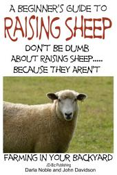 A Beginner's Guide to Raising Sheep - Don't Be Dumb About Raising Sheep…Because They Aren't
