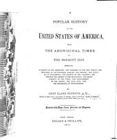 A Popular History of the United States of America: From the Aboriginal Times to the Present Day : Embracing an Account of the Aborigines, the Norsemen in the New World, the Discoveries by the Spaniards, English, and French, the Planting of Settlements, the Growth of the Colonies, the Struggle for Liberty in the Revolution, the Establishment of the Union, the Development of the Nation, the Civil War, and the Centennial of Independence