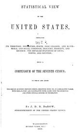 Statistical View of the United States: Embracing Its Territory, Population--white, Free Colored, and Slave--moral and Social Condition, Industry, Property, and Revenue; the Detailed Statistics of Cities, Towns and Counties; Being a Compendium of the Seventh Census, to which are Added the Results of Every Previous Census, Beginning with 1790, in Comparative Tables, with Explanatory and Illustrative Notes, Based Upon the Schedules and Other Official Sources of Information, Volume 850