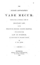 The Judge Advocate's Vade Mecum: Embracing a General View of Military Law, and the Practice Before Courts Martial, with an Epitome of the Law of Evidence, as Applicable to Military Trials
