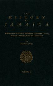 The History of Jamaica, Volume 3: Reflections on its Situation, Settlements, Inhabitants, Climate, Products, Commerce, Laws, and Government
