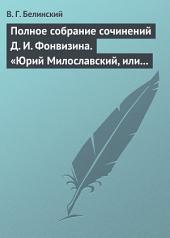 Полное собрание сочинений Д. И. Фонвизина. «Юрий Милославский, или русские в 1612 году», сочинение М. Загоскина