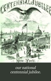 Our National Centennial Jubilee: Orations, Addresses and Poems Delivered on the Fourth of July, 1876. In the Several States of the Union